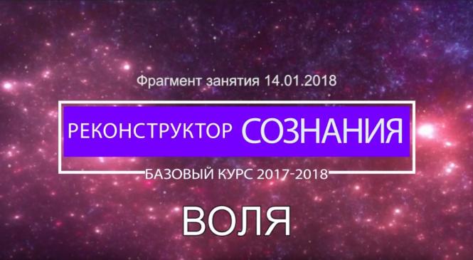 Реконструктор Сознания. ВОЛЯ. Фрагмент занятия от 2018.01.14