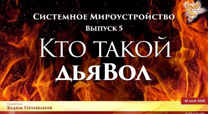 Кто такой дьяВол. Системное мироустройство. Вадим Герливанов. Выпуск 5.