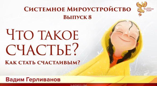 Что такое счастье? Системное мироустройство. Вадим Герливанов. Выпуск 8.